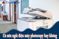 Có nên ngắt điện máy photocopy khi không sử dụng hay không?